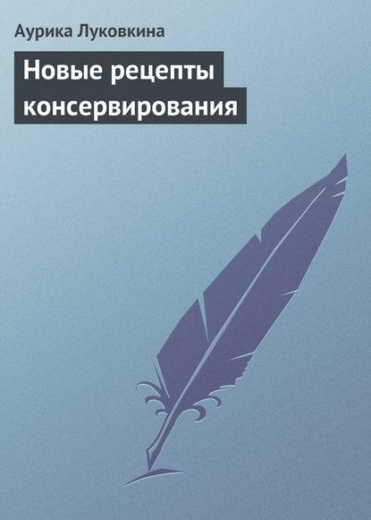 Аурика Луковкина Новые рецепты консервирования