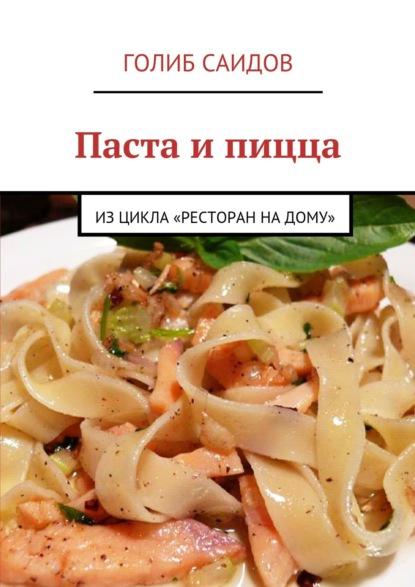 Голиб Саидов Паста и пицца. Изцикла «Ресторан надому» голиб саидов записки путешественника финляндия
