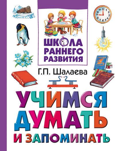 алябьева е а как развить память у ребенка учим запоминать стихи Г. П. Шалаева Учимся думать и запоминать