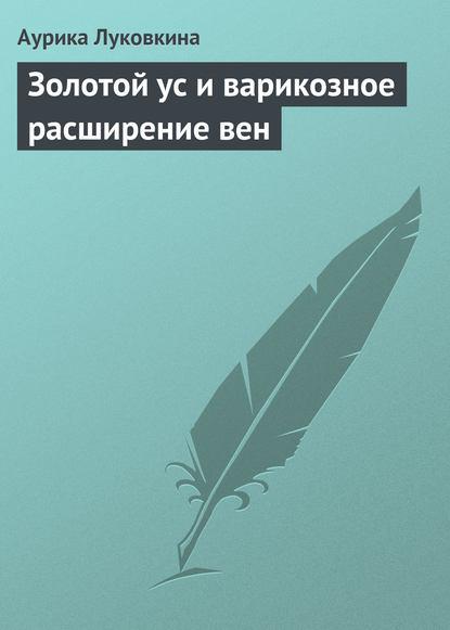 Аурика Луковкина Золотой ус и варикозное расширение вен аурика луковкина золотой ус и 4 группы крови