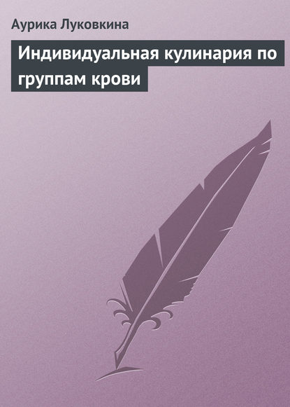 Аурика Луковкина Индивидуальная кулинария по группам крови аурика луковкина золотой ус и 4 группы крови