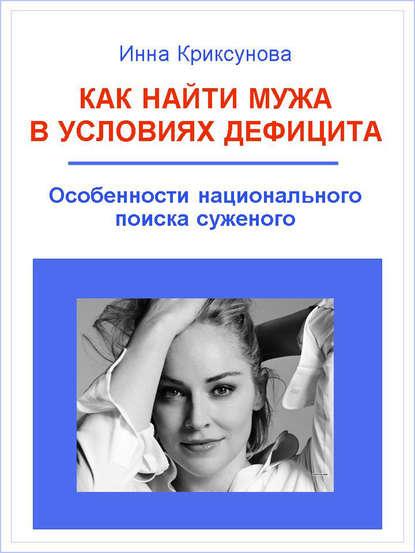 Инна Криксунова Как найти мужа в условиях дефицита. Особенности национального поиска суженого инна криксунова как привлечь и удержать мужчину