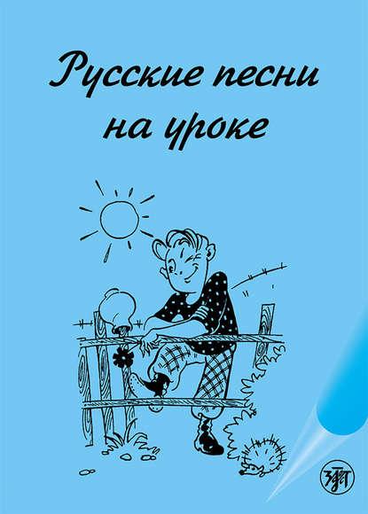 Группа авторов Русские песни на уроке. Хрестоматия по русской фонетике и интонации
