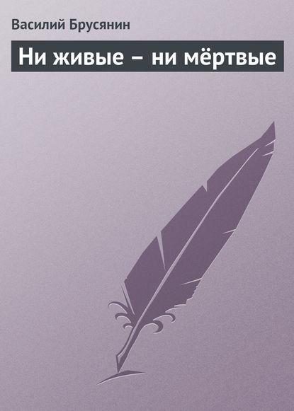 Фото - Василий Брусянин Ни живые – ни мёртвые василий брусянин ни живые – ни мёртвые
