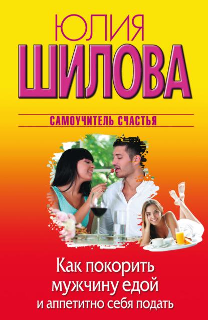 Юлия Шилова Как покорить мужчину едой и аппетитно себя подать юлия шилова воровки