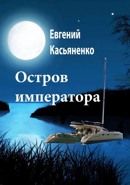 Евгений Касьяненко Остров императора евгений касьяненко остров императора