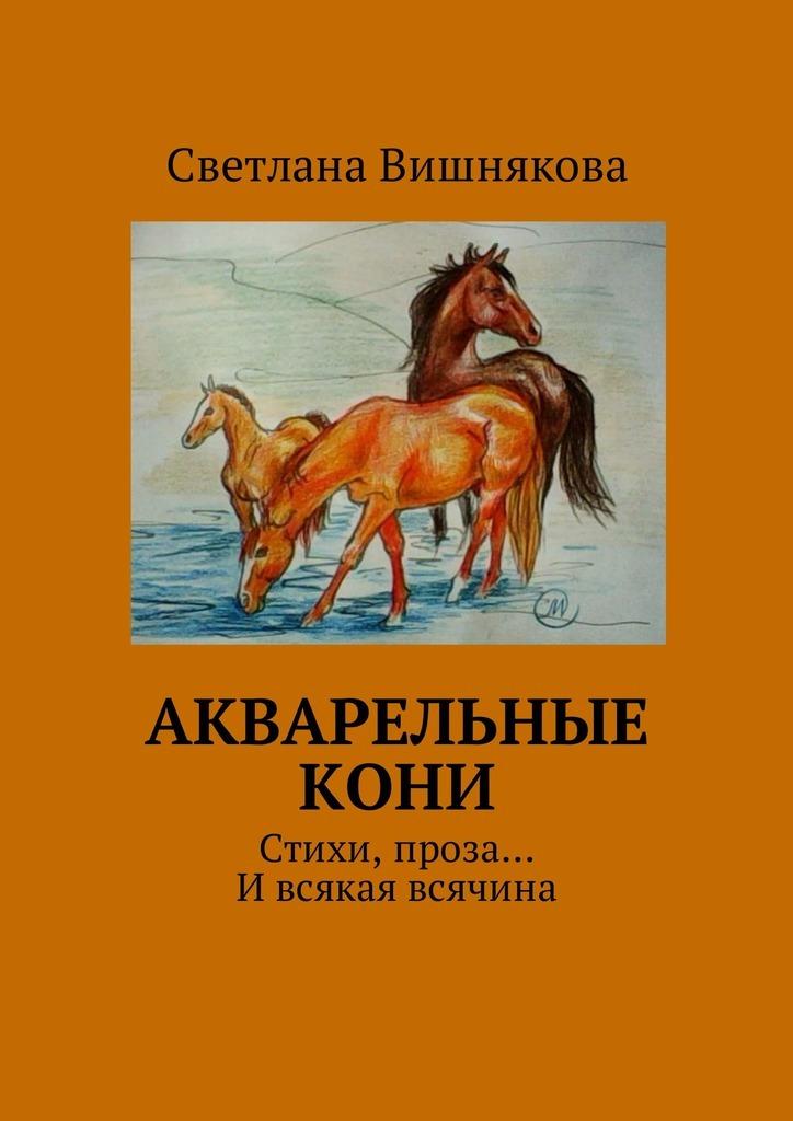 Акварельные кони. Стихи,проза… И всякая всячина