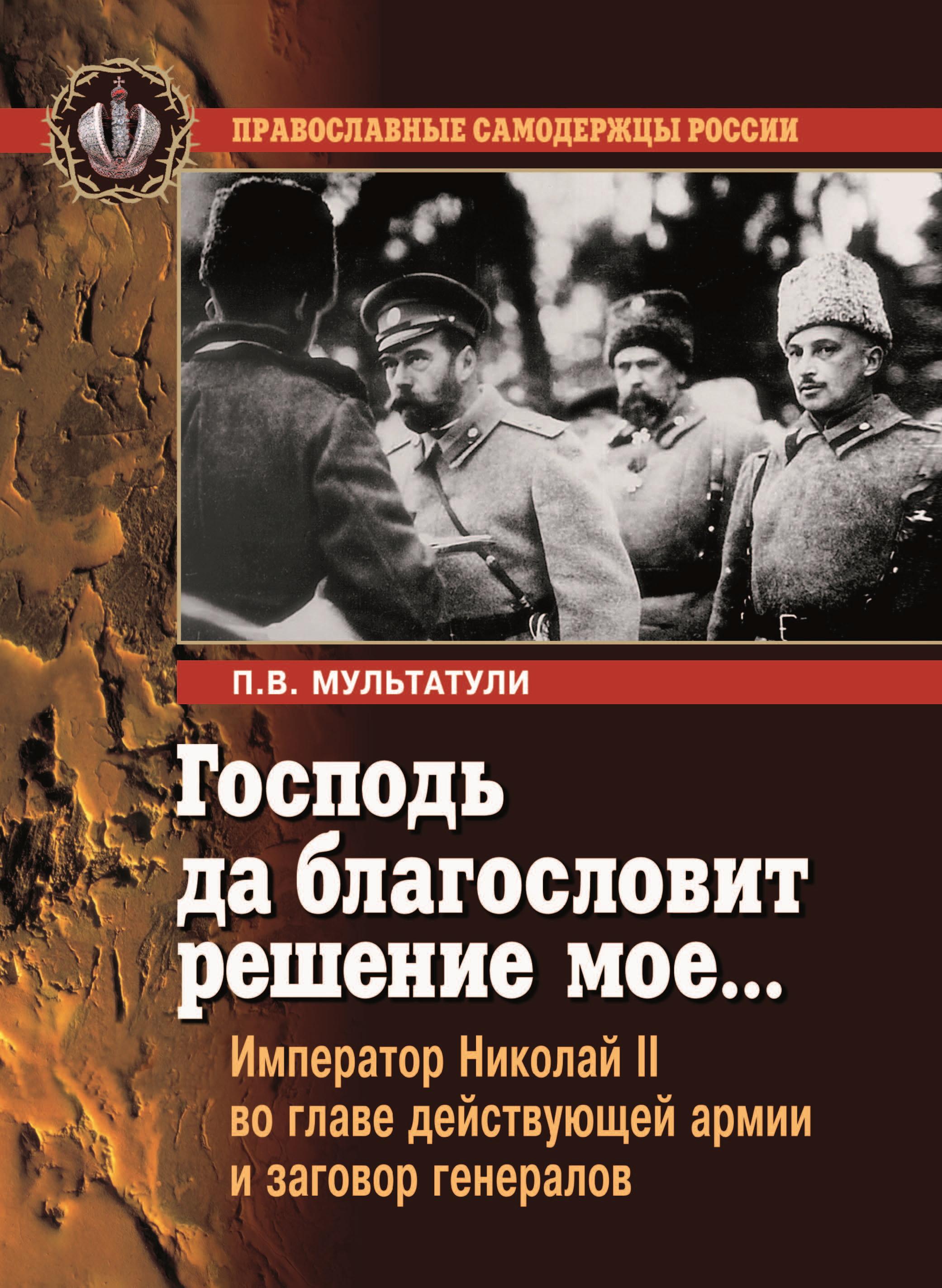 Господь да благословит решение мое… Император Николай II во главе действующей армии и заговор генералов