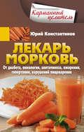 Лекарь морковь. От диабета, онкологии, авитаминоза, ожирения, гипертонии, нарушений пищеварения