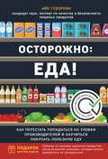 Осторожно: еда! Как перестать попадаться на уловки производителей и научиться покупать здоровую еду