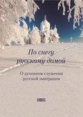 По снегу русскому домой. О духовном служении русской эмиграции
