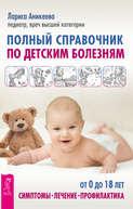 Полный справочник по детским болезням. От 0 до 18 лет. Симптомы, лечение, профилактика