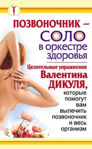 Позвоночник – соло в оркестре здоровья. Целительные упражнения Валентина Дикуля, которые помогут вам вылечить позвоночник и весь организм