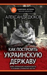 Как построить украинскую державу. Абвер, украинские националисты и кровавые этнические чистки