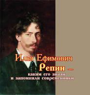 Илья Ефимович Репин – каким его знали и запомнили современники