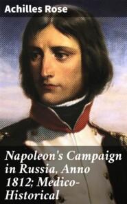 Napoleon\'s Campaign in Russia, Anno 1812; Medico-Historical