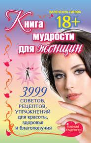 Книга мудрости для женщин. 3999 советов, рецептов, упражнений для красоты, здоровья и благополучия