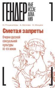 Сметая запреты: очерки русской сексуальной культуры XI–XX веков