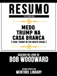 Resumo Estendido: Medo: Trump Na Casa Branca (Fear: Trump In The White House) - Baseado No Livro De Bob Woodward