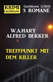 Treffpunkt mit dem Killer: Krimi Großband 7\/2021