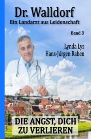 Die Angst, dich zu verlieren: Dr. Walldorf - Ein Landarzt aus Leidenschaft Band 3
