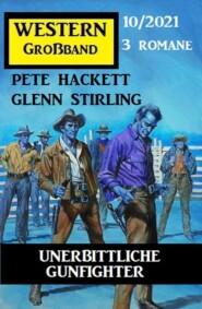 Unerbittliche Gunfighter: Western Großband 3 Romane 10\/2021
