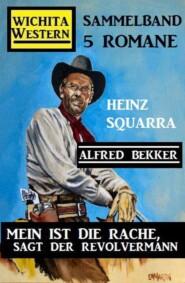 Mein ist die Rache, sagt der Revolvermann: Wichita Western Sammelband 5 Romane