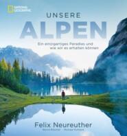Bildband: Unsere Alpen. Ein einzigartiges Paradies und wie wir es erhalten können. Mit Skirennläufer Felix Neureuther in den Bergen wandern.