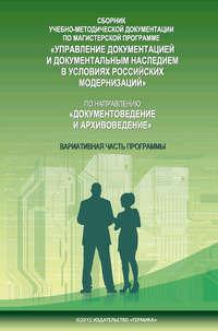 Сборник учебно-методической документации по магистерской программе «Управление документацией и документальным наследием в условиях российских модернизаций» по направлению «Документоведение и архивоведение». Часть II. Вариативная часть программы