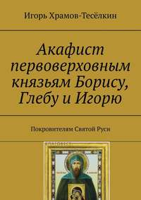 Акафист первоверховным князьям Борису, Глебу и Игорю. Покровителям СвятойРуси