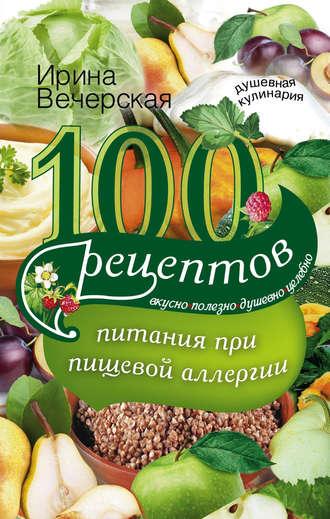 Ирина вечерская, 100 рецептов питания при пищевой аллергии. Вкусно.