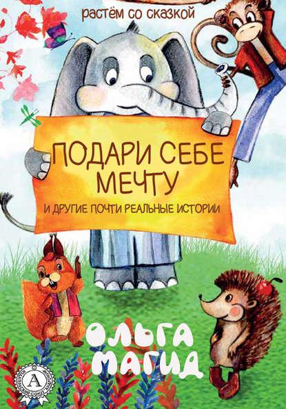 Ольга Магид - Подари себе мечту и другие почти реальные истории