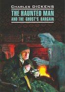 The Haunted Man and the Ghost\'s Bargain \/ Одержимый, или Сделка с призраком. Книга для чтения на английском языке
