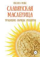 Славянская Масленица. Традиции, обряды, рецепты на каждый день