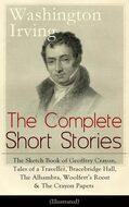 The Complete Short Stories of Washington Irving: The Sketch Book of Geoffrey Crayon, Tales of a Traveller, Bracebridge Hall, The Alhambra, Woolfert\'s Roost & The Crayon Papers (Illustrated)