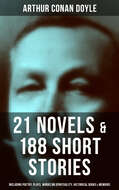 ARTHUR CONAN DOYLE: 21 Novels & 188 Short Stories (Including Poetry, Plays, Works on Spirituality, Historical Books & Memoirs