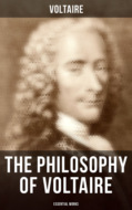 The Philosophy of Voltaire - Collected Works: Treatise On Tolerance, Philosophical Dictionary, Candide, Letters on England, Plato\'s Dream, Dialogues, The Study of Nature, Ancient Faith and Fable…