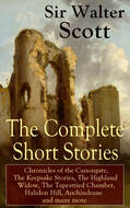 The Complete Short Stories of Sir Walter Scott: Chronicles of the Canongate, The Keepsake Stories, The Highland Widow, The Tapestried Chamber, Halidon Hill, Auchindrane and many more
