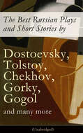 The Best Russian Plays and Short Stories by Dostoevsky, Tolstoy, Chekhov, Gorky, Gogol and many more (Unabridged): An All Time Favorite Collection from the Renowned Russian dramatists and Writers (Including Essays and Lectures on Russian Novelists)