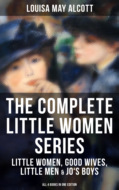 THE COMPLETE LITTLE WOMEN SERIES: Little Women, Good Wives, Little Men & Jo\'s Boys (All 4 Books in One Edition)