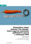 Краткое содержание книги: Измеряйте самое важное. Как Google, Intel и другие компании добиваются роста с помощью OKR. Джон Дорр