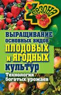 Выращивание основных видов плодовых и ягодных культур. Технология богатых урожаев