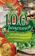 100 рецептов при заболеваниях желудочно-кишечного тракта. Вкусно, полезно, душевно, целебно