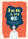 Я не ОК… и это ОК. Гид по хорошему настроению, ментальному здоровью и заботе о себе
