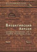Византийский Херсон (вторая половина VI – первая половина X вв.). Том II. Часть I