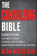 The Consulting Bible. Everything You Need to Know to Create and Expand a Seven-Figure Consulting Practice