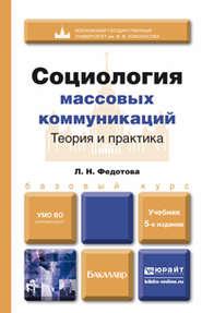Социология массовых коммуникаций. Теория и практика 5-е изд., пер. и доп. Учебник для бакалавров