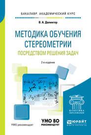 Методика обучения стереометрии посредством решения задач 2-е изд., испр. и доп. Учебное пособие для академического бакалавриата