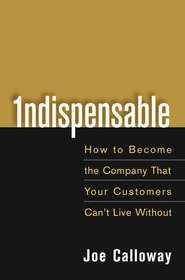 Indispensable. How To Become The Company That Your Customers Can\'t Live Without