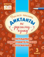 Учимся писать диктанты по русскому языку. С наглядными подготовительными материалами. 3 класс